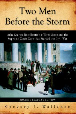 Two Men Before the Storm: Arba Crane's Recollection of Dred Scott and the Supreme Court Case That Started the Civil War - Wallance, Gregory J