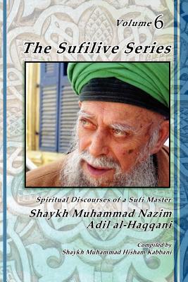 The Sufilive Series, Volume 6 - Haqqani, Shaykh Muhammad Nazim, and Kabbani, Shaykh Muhammad Hisham (Compiled by), and Daghestani, Shaykh Abdallah Al (Notes by)