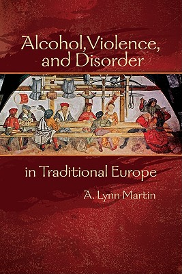 Alcohol, Violence, and Disorder in Traditional Europe - Martin, A Lynn