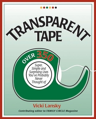 Transparent Tape: Over 350 Super, Simple, and Surprising Uses You've Probably Never Thought of - Lansky, Vicki