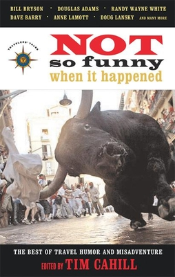 Not So Funny When It Happened: The Best of Travel Humor and Misadventure - Cahill, Tim (Editor)