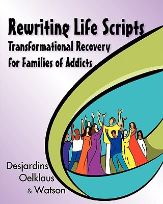 Rewriting Life Scripts: Transformational Recovery for Families of Addicts - Desjardins, Liliane, and Oelklaus, Nancy, and Watson, Irene