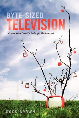 Byte-Sized Television: Create Your Own TV Series for the Internet - Brown, Ross