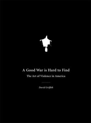 A Good War Is Hard to Find: The Art of Violence in America - Griffith, David