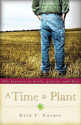 A Time to Plant: Life Lessons in Work, Prayer, and Dirt - Kramer, Kyle T, and McKibben, Bill (Foreword by)