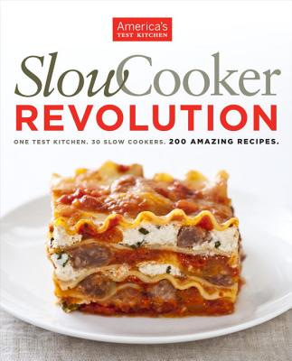 Slow Cooker Revolution: One Test Kitchen, 30 Slow Cookers, 200 Amazing Recipes - Editors at America's Test Kitchen (Editor)