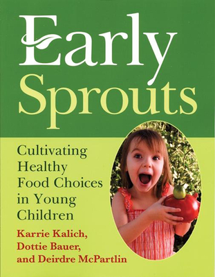 Early Sprouts: Cultivating Healthy Food Choices in Young Children - Kalich, Karrie, and Bauer, Dottie, and McPartlin, Deirdre