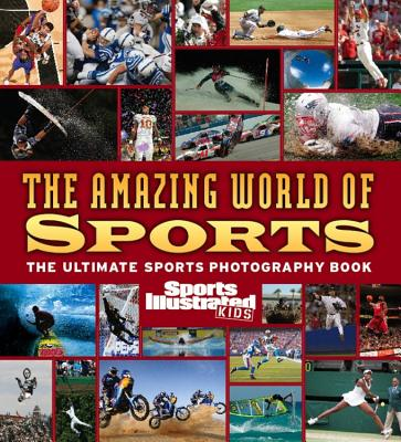 The Amazing World of Sports: The Ultimate Sports Photography Book - Sports Illustrated (Creator)