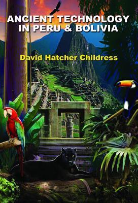 Ancient Technology in Peru & Bolivia - Childress, David Hatcher