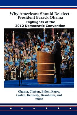 Why Americans Should Re-Elect President Barack Obama: Highlights of the 2012 Democratic Convention - Obama, Barack (Contributions by)