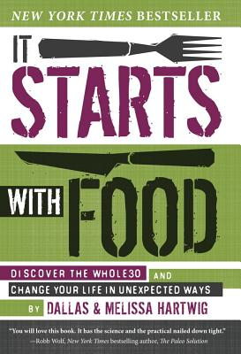 It Starts with Food: Discover the Whole 30 and Change Your Life in Unexpected Ways - Hartwig, Melissa, and Hartwig, Dallas