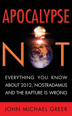 Apocalypse Not: Everything You Know about 2012, Nostradamus and the Rapture Is Wrong - Greer, John Michael