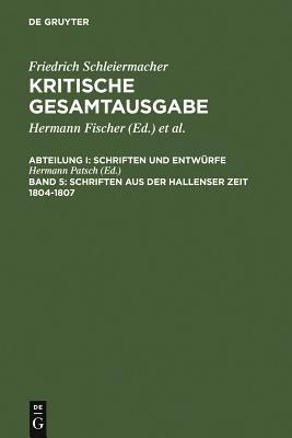 Friedrich Daniel Ernst Schleiermacher Kritische Gesamtausgabe Tl. 1, Bd. 5: Schriften Aus Der Hallenser Zeit, 1804-1807 - Schleiermacher, Friedrich, and Kimmerle, Heinz (Editor), and Ebeling, Gerhard (Editor)