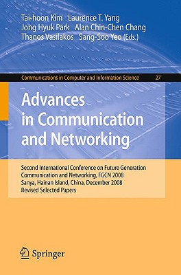 Advances in Communication and Networking: Second International Conference on Future Generation Communication and Networking, FGCN 2008, Sanya, Hainan Island, China, December 13-15, 2008. Revised Selected Papers - Kim, Tai-hoon (Editor), and Yang, Laurence T (Editor), and Park, Jong Hyuk (Editor)