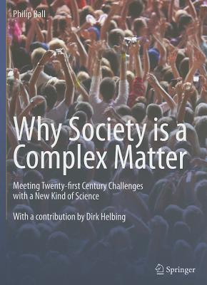 Why Society Is a Complex Matter: Meeting Twenty-First Century Challenges with a New Kind of Science - Ball, Philip, and Helbing, Dirk (Contributions by)