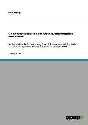 Die Konzeptualisierung Der RAF in Bundesdeutschen Printmedien - Bendig, Bj Rn