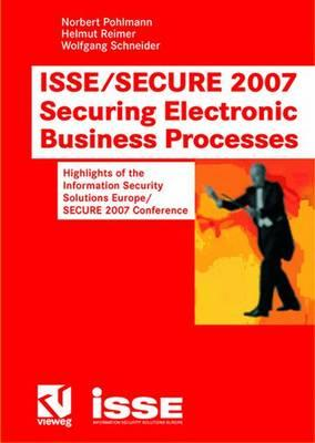 ISSE/Secure 2007 Securing Electronic Business Processes: Highlights of the Information Security Solutions Europe/Secure 2007 Conference - Pohlmann, Norbert (Editor), and Reimer, Helmut (Editor), and Schneider, Wolfgang, OBE (Editor)