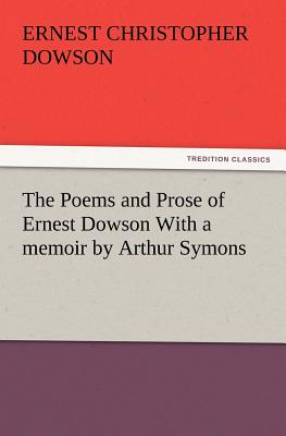 The Poems and Prose of Ernest Dowson with a Memoir by Arthur Symons - Dowson, Ernest Christopher