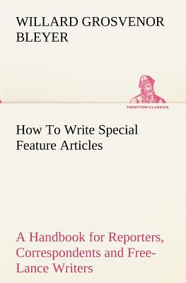 How to Write Special Feature Articles a Handbook for Reporters, Correspondents and Free-Lance Writers Who Desire to Contribute to Popular Magazines an - Bleyer, Willard Grosvenor