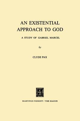 An Existential Approach to God: A Study of Gabriel Marcel - Pax, Clyde