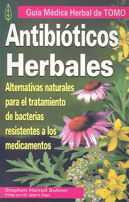 Antibioticos Herbales: Alternativas Naturales Para el Tratamiento de Bacterias Resistentes A los Medicamentos - Buhner, Stephen Harrod, and Duke, James A (Prologue by)