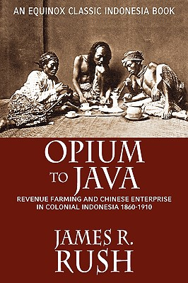 Opium to Java: Revenue Farming and Chinese Enterprise in Colonial Indonesia, 1860-1910 - Rush, James R