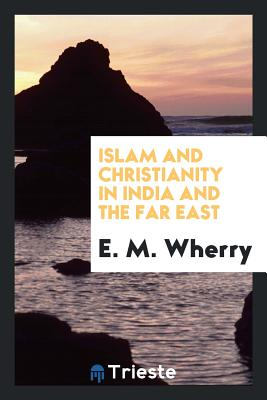 Islam and Christianity in India and the Far East - Wherry, E M