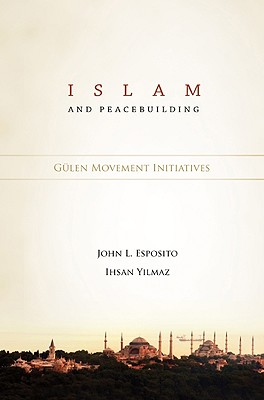 Islam and Peacebuilding: Gulen Movement Initiatives - Esposito, John L (Editor), and Yilmaz, Ihsan (Editor)
