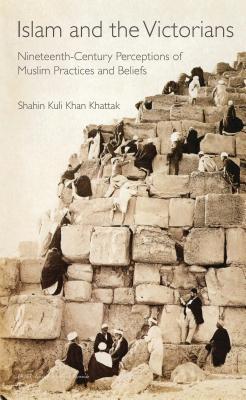 Islam and the Victorians: Nineteenth Century Perceptions of Muslim Practices and Beliefs - Khattak, Shahin Kuli Khan