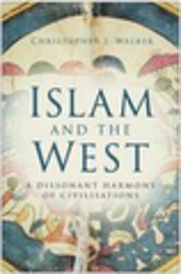 Islam and the West: A Dissonant Harmony of Civilisations - Walker, Christopher J
