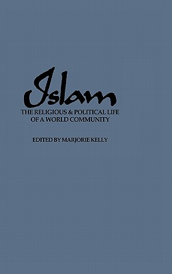 Islam: The Religious and Political Life of a World Community - Kelly, Marjorie (Editor)