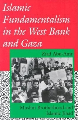 Islamic Fundamentalism in the West Bank and Gaza: Muslim Brotherhood and Islamic Jihad - Abu-Amr, Ziad