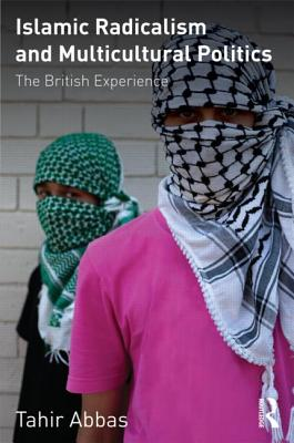 Islamic Radicalism and Multicultural Politics: The British Experience - Abbas, Tahir