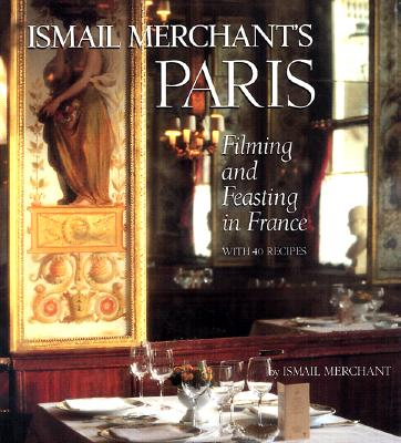 Ismail Merchant's Paris: Filming and Feasting in France with 40 Recipes - Merchant, Ismail