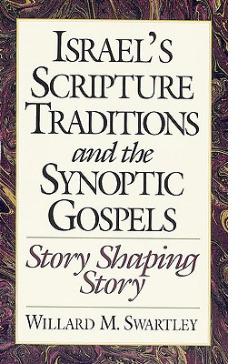 Israel's Scripture Traditions and the Synoptic Gospels: Story Shaping Story - Swartley, Willard M