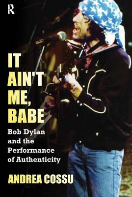 It Ain't Me Babe: Bob Dylan and the Performance of Authenticity - Cossu, Andrea