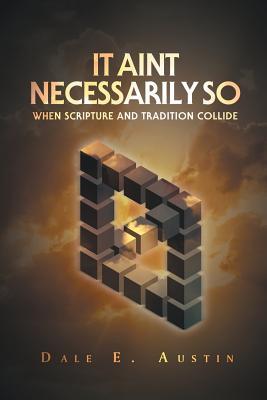 It Ain't Necessarily So: When Scripture and Tradition Collide - Austin, Dale E