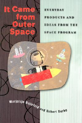 It Came from Outer Space: Everyday Products and Ideas from the Space Program - Burke, Robert L, and Bijlefeld, Marjolijn