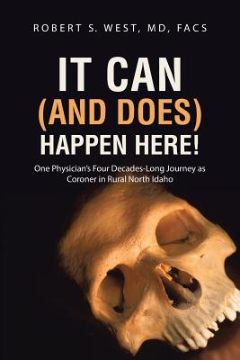 It Can (and Does) Happen Here!: One Physician's Four Decades-Long Journey as Coroner in Rural North Idaho - West, MD Facs Robert S