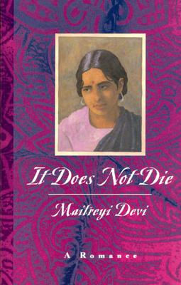 It Does Not Die It Does Not Die It Does Not Die: A Romance a Romance a Romance - Devi, Maitreyi (Translated by)