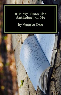 It Is My Time: The Anthology of Me: It Is My Time, Is a Collection of My Poetry from Age 10 to 24. Journey with Me as You Look Through the Eyes of a 10-Year-Old Eighth Grader, 16-Year-Old College Freshman, and 20-Year-Old Husband and Father, Via His... - Doe, Gnatee Mombo