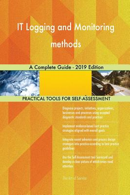 IT Logging and Monitoring methods A Complete Guide - 2019 Edition - Blokdyk, Gerardus