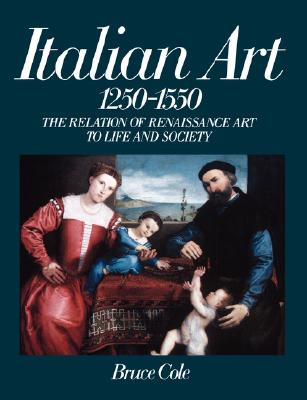 Italian Art 1250-1550: The Relation of Renaissance Art to Life and Society - Cole, Bruce