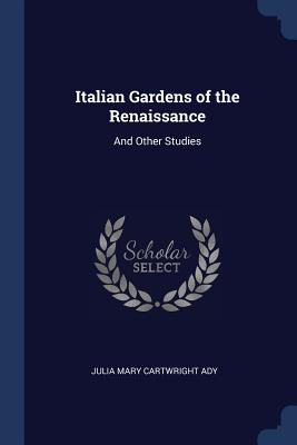 Italian Gardens of the Renaissance: And Other Studies - Ady, Julia Mary Cartwright
