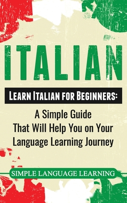 Italian: Learn Italian for Beginners: A Simple Guide that Will Help You on Your Language Learning Journey - Learning, Simple Language