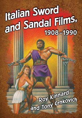 Italian Sword and Sandal Films, 1908-1990 - Kinnard, Roy, and Crnkovich, Tony