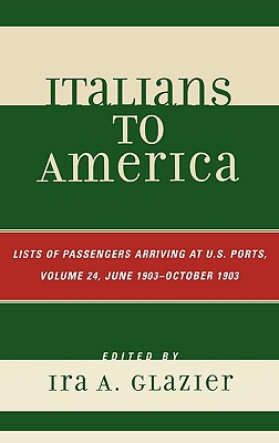 Italians to America: Lists of Passengers Arriving at U.S. Ports, Volume 24: June 1903 - October 1903 - Glazier, Ira A (Editor)