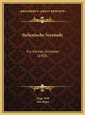 Italienische Serenade Italienische Serenade: Fur Kleines Orchester (1903) Fur Kleines Orchester (1903) - Wolf, Hugo, and Reger, Max (Editor)