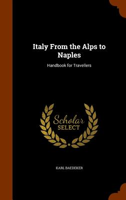 Italy from the Alps to Naples: Handbook for Travellers - Baedeker, Karl