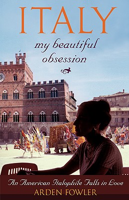 Italy, My Beautiful Obsession: An American Italophile Falls in Love - Fowler, Arden